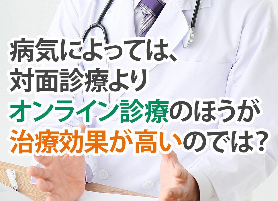 病気によっては、対面診療よりオンライン診療のほうが治療効果が高いのでは?