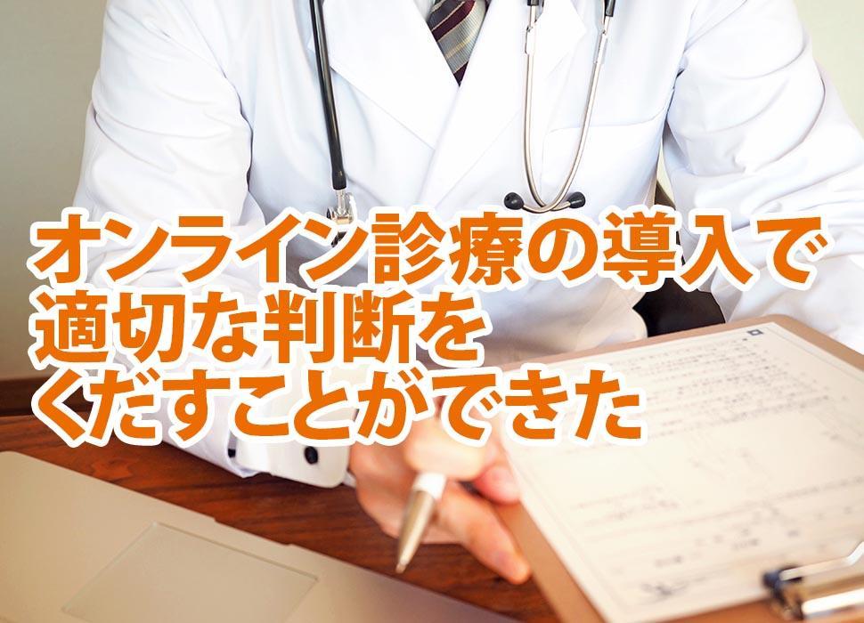 オンライン診療の導入で適切な判断をくだすことができた