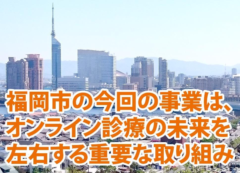 福岡市の今回の事業は、オンライン診療(遠隔診療)の未来を左右する重要な取り組み