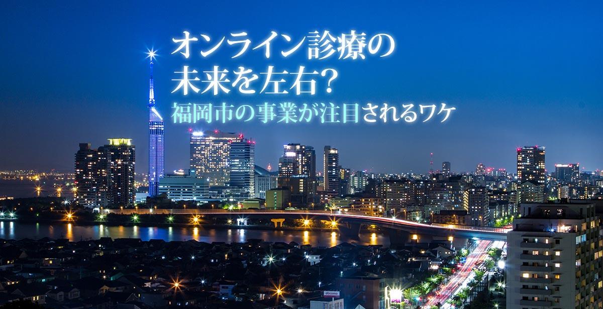 オンライン診療(遠隔診療)の未来を左右する?福岡市の事業が注目されるワケ