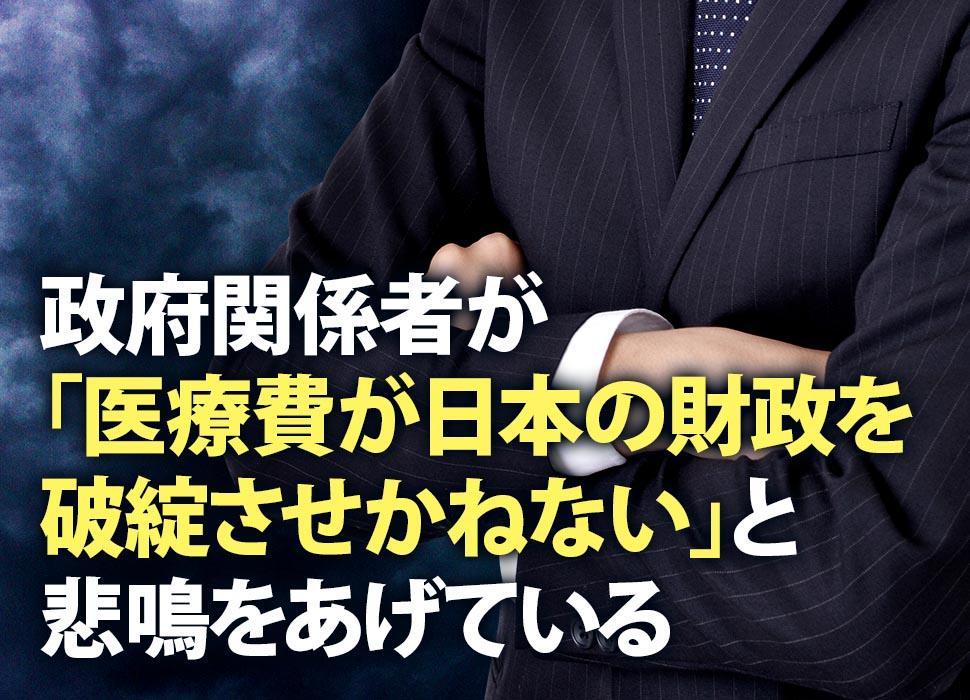 政府関係者が「医療費が日本の財政を破綻させかねない」と悲鳴をあげている