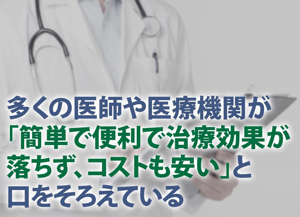 多くの医師や医療機関が「簡単で便利で治療効果が落ちず、コストも安い」と口をそろえている
