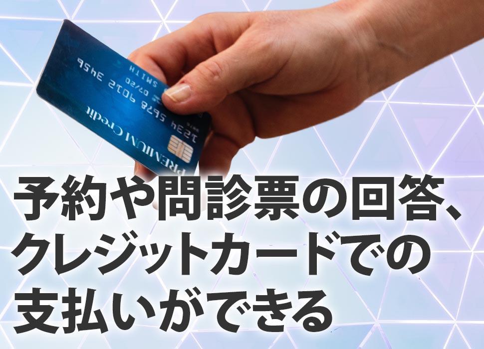 予約や問診票の回答、クレジットカードでの支払いができる