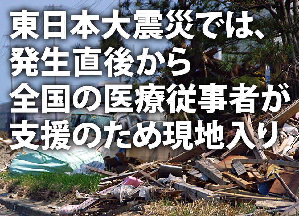 東日本大震災では、発生直後から全国の医療従事者が支援のため現地入り